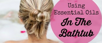 Using Essential Oils In the Bathtub