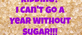 Are You Kidding? I Can't Go A Year Without Sugar!