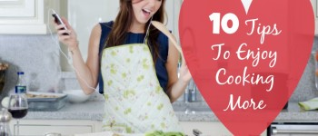 10 Tips To Enjoy Cooking More