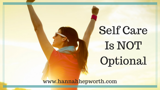 Self Care Is NOT Optional | http:www.hannahhepworth.com