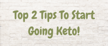 Top 2 Tips To Start Going Keto!