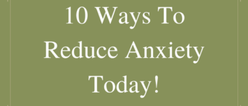 10 Ways To Reduce Anxiety Today!