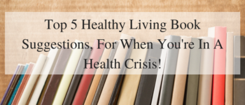 Top 5 Healthy Living Book Suggestions, For When You're In A Health Crisis!